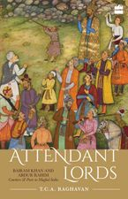 Attendant Lords: Bairam Khan and Abdur Rahim, Courtiers and Poets in Mughal India
