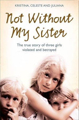 Not Without My Sister: The True Story of Three Girls Violated and Betrayed by Those They Trusted book image