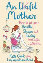 an-unfit-mother-how-to-get-your-health-shape-and-sanity-back-after-childbirth