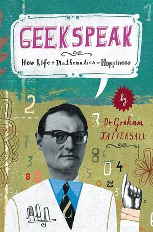 Geekspeak: Why Life + Mathematics = Happiness book image