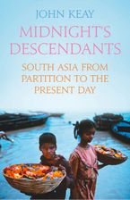 Midnight's Descendants: South Asia from Partition to the Present Day Hardcover  by John Keay