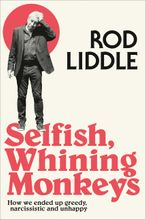 Selfish Whining Monkeys: How we Ended Up Greedy, Narcissistic and Unhappy Paperback  by Rod Liddle