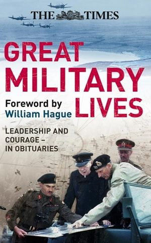 The Times Great Military Lives: Leadership and Courage – from Waterloo to the Falklands in Obituaries book image