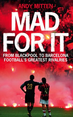 Mad for it: From Blackpool to Barcelona: Football's Greatest Rivalries book image