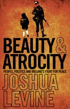 Joshua Levine - Beauty and Atrocity: People, Politics and Ireland's Fight for Peace