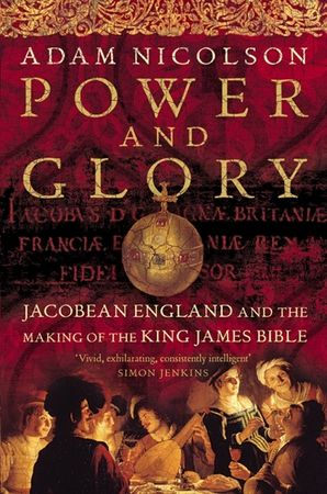 Power and Glory: Jacobean England and the Making of the King James Bible (Text only) - Adam Nicolson