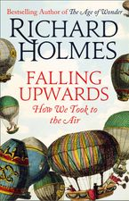Falling Upwards: How We Took to the Air Hardcover  by Richard Holmes