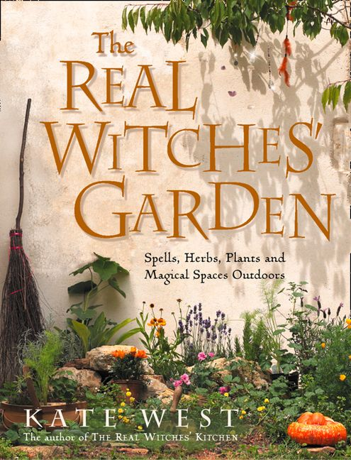 The Real Witches' Garden: Spells, Herbs, Plants and Magical Spaces