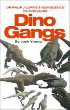 Dino Gangs: Dr Philip J Currie's New Science of Dinosaurs Hardcover  by Josh Young