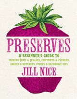 Preserves: A beginner's guide to making jams and jellies, chutneys and pickles, sauces and ketchups, syrups and alcoholic sips