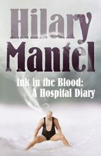 Ink in the Blood: A Hospital Diary eBook DGO by Hilary Mantel