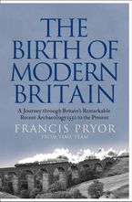 The Birth of Modern Britain: A Journey into Britain's Archaeological Past: 1550 to the Present - Francis Pryor