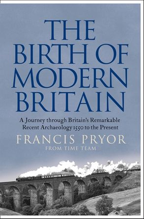 Cover image - The Birth of Modern Britain: A Journey into Britain's Archaeological Past: 1550 to the Present