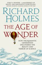 Richard Holmes O.B.E. - The Age of Wonder: How the Romantic Generation Discovered the Beauty andTerror of Science