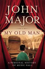 My Old Man: A Personal History of Music Hall Hardcover  by John Major