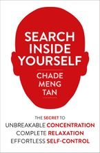 Chade-Meng Tan - Search Inside Yourself: The Secret to Unbreakable Concentration, Complete Relaxation and Effortless Self-Control