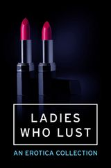 Ladies Who Lust: An Erotica Collection