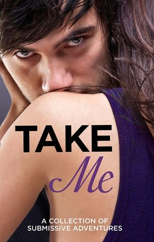 Take Me: A Collection of Submissive Adventures book image