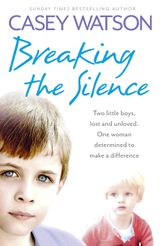 Breaking the Silence: Two little boys, lost and unloved. One foster carer determined to make a difference.