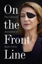 On the Front Line: The Collected Journalism of Marie Colvin Paperback  by Marie Colvin