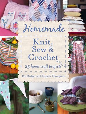 Homemade Knit, Sew and Crochet: 25 Home Craft Projects book image