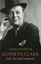 Kenneth Clark: Life, Art and Civilisation Hardcover  by James Stourton