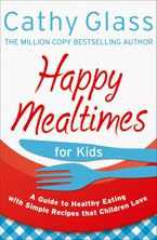 Happy Mealtimes for Kids: A Guide To Making Healthy Meals That Children Love Paperback  by Cathy Glass