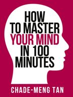 Chade-Meng Tan - How to Master Your Mind in 100 Minutes: Increase Productivity, Creativity and Happiness (Collins Shorts, Book 8)