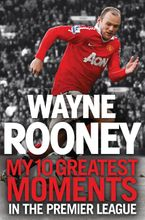 Wayne Rooney: My 10 Greatest Moments in the Premier League
