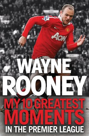 Wayne Rooney: My 10 Greatest Moments in the Premier League book image