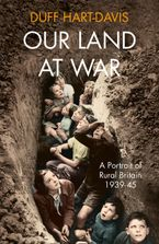 Our Land at War: A Portrait of Rural Britain 1939–45 Hardcover  by Duff Hart-Davis