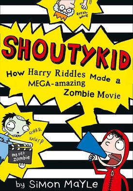 How Harry Riddles Made a Mega-Amazing Zombie Movie (Shoutykid, Book 1)