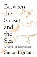 Between the Sunset and the Sea: A View of 16 British Mountains Hardcover  by Simon Ingram
