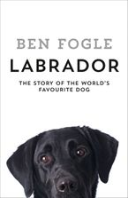 Labrador: The Story of the World's Favourite Dog Hardcover  by Ben Fogle