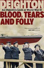 Blood, Tears and Folly: An Objective Look at World War II - Len Deighton
