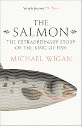 The Salmon: The Extraordinary Story of the King of Fish