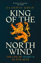 King of the North Wind: The Life of Henry II in Five Acts Paperback  by Claudia Gold