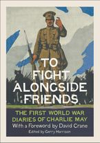 To Fight Alongside Friends: The First World War Diaries of Charlie May Hardcover  by Gerry Harrison