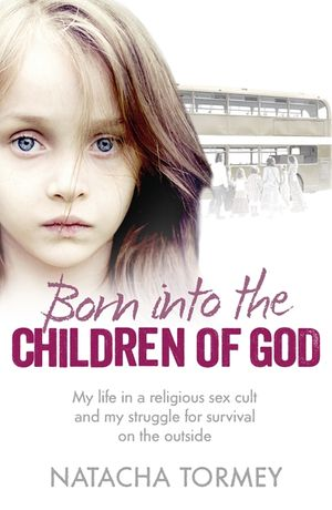 Born into the Children of God: My life in a religious sex cult and my struggle for survival on the outside book image