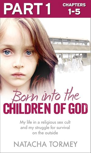 Born into the Children of God: Part 1 of 3: My life in a religious sex cult and my struggle for survival on the outside book image
