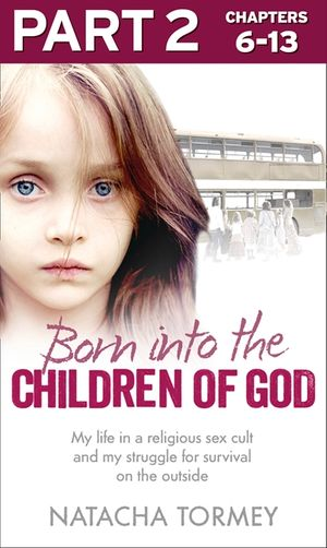 Born into the Children of God: Part 2 of 3: My life in a religious sex cult and my struggle for survival on the outside book image