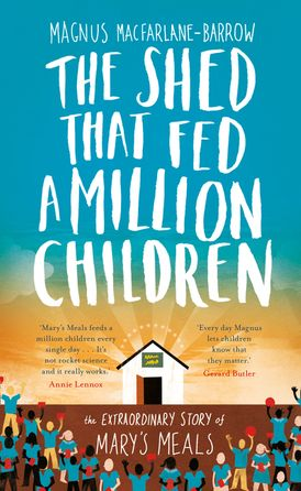 The Shed That Fed a Million Children: The Extraordinary Story of Mary's Meals