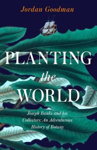planting-the-world-joseph-banks-and-his-collectors-an-adventurous-history-of-botany