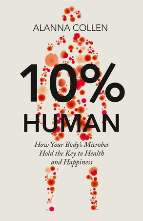 Cover image - 10% Human: How Your Body's Microbes Hold the Key to Health and Happiness