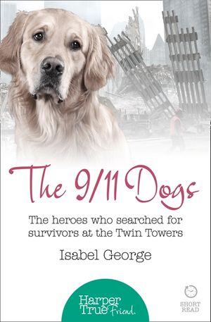 The 9/11 Dogs: The heroes who searched for survivors at Ground Zero (HarperTrue Friend – A Short Read) book image