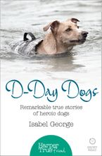 D-day Dogs: Remarkable true stories of heroic dogs (HarperTrue Friend – A Short Read) eBook DGO by Isabel George