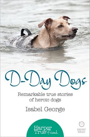 D-day Dogs: Remarkable true stories of heroic dogs (HarperTrue Friend – A Short Read) book image