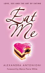 Eat Me: Love, Sex and the Art of Eating eBook  by Alexandra Antonioni