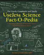 The Utterly, Completely, and Totally Useless Science Fact-o-pedia: A Startling Collection of Scientific Trivia You'll Never Need to Know Hardcover  by Wendy Leonard PhD MPH