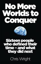 No More Worlds to Conquer: Sixteen People Who Defined Their Time – And What They Did Next Paperback  by Chris Wright